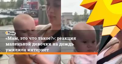 «Мам, это что такое?»: реакция маленькой девочки на дождь умилила интернет