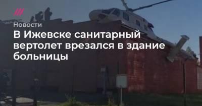 В Ижевске санитарный вертолет врезался в здание больницы