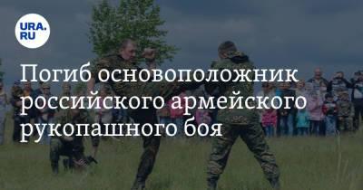 Погиб основоположник российского армейского рукопашного боя