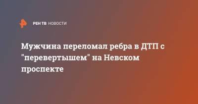 """Мужчина переломал ребра в ДТП с """"перевертышем"""" на Невском проспекте"""