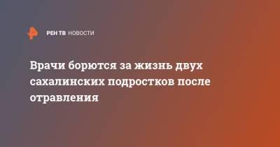 Врачи борются за жизнь двух сахалинских подростков после отравления