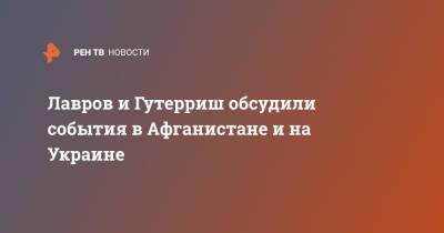 Лавров и Гутерриш обсудили события в Афганистане и на Украине