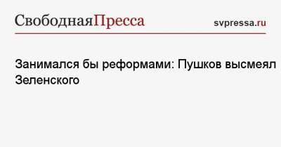 Занимался бы реформами: Пушков высмеял Зеленского